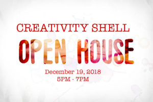 Creativity Shell Open House – Wednesday, December 19, 2018 5PM – 7PM.
